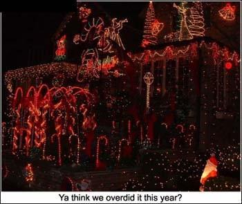 """Ya think we overdid it this year?"""